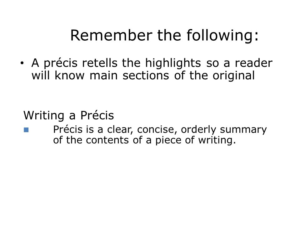 Remember the following: A précis retells the highlights so a reader will know main sections of the original Writing a Précis Précis is a clear, concis