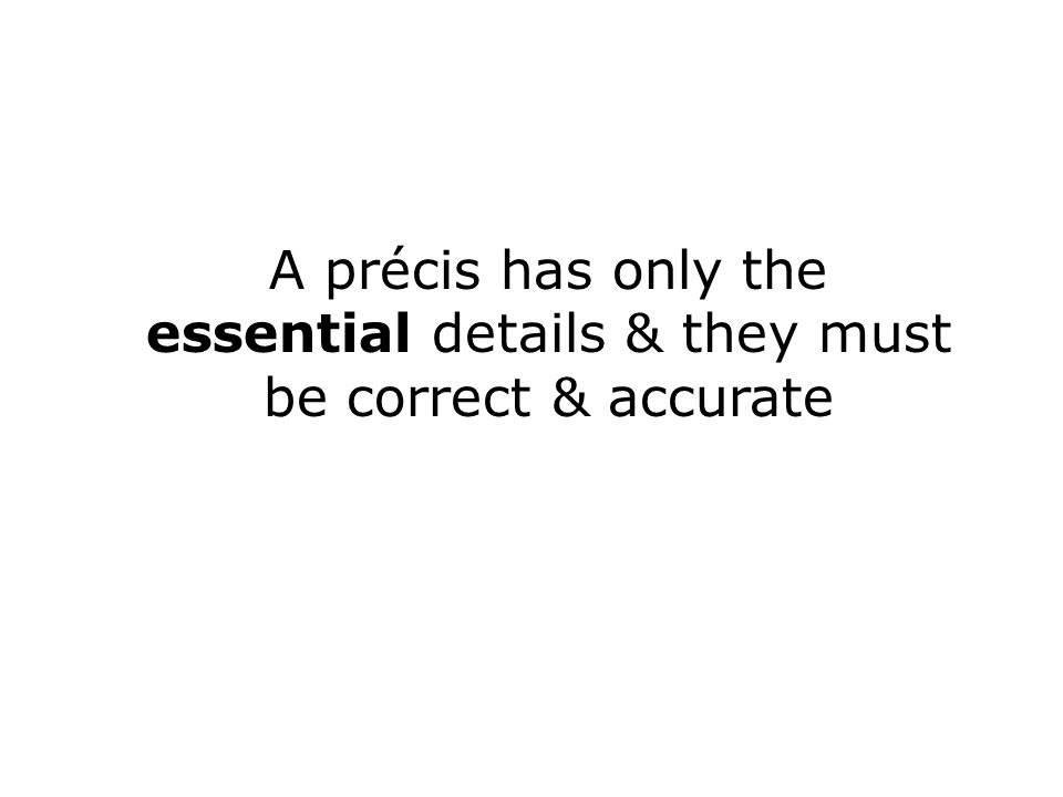 A précis has only the essential details & they must be correct & accurate