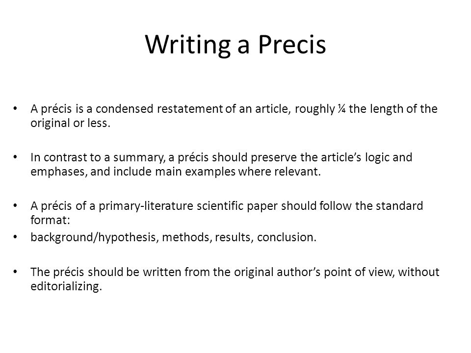 Writing a Precis A précis is a condensed restatement of an article, roughly ¼ the length of the original or less. In contrast to a summary, a précis s