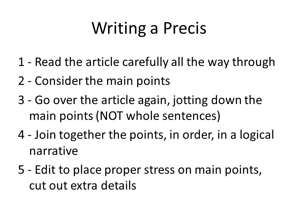 Writing a Precis 1 - Read the article carefully all the way through 2 - Consider the main points 3 - Go over the article again, jotting down the main