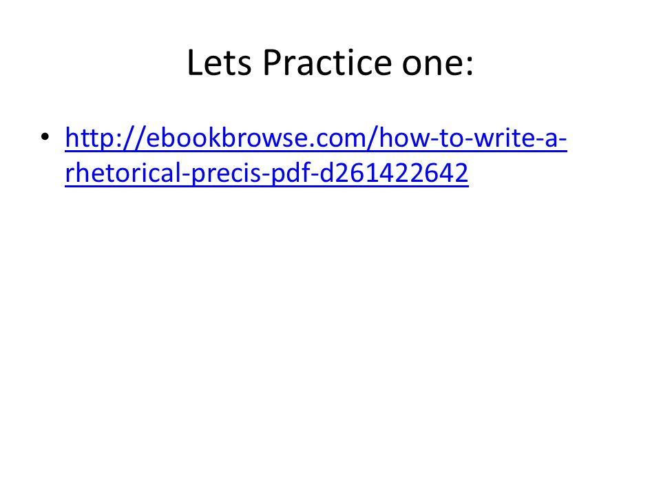 Lets Practice one: http://ebookbrowse.com/how-to-write-a- rhetorical-precis-pdf-d261422642 http://ebookbrowse.com/how-to-write-a- rhetorical-precis-pd
