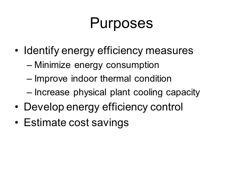Purposes Identify energy efficiency measures –Minimize energy consumption –Improve indoor thermal condition –Increase physical plant cooling capacity Develop energy efficiency control Estimate cost savings