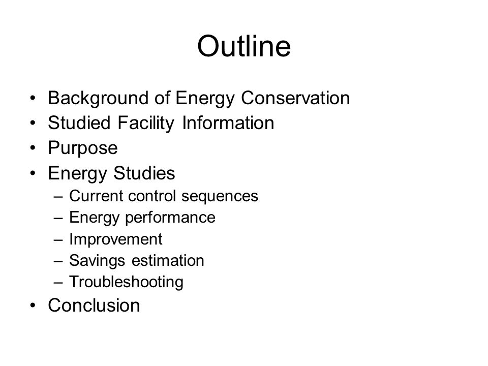 Outline Background of Energy Conservation Studied Facility Information Purpose Energy Studies –Current control sequences –Energy performance –Improvement –Savings estimation –Troubleshooting Conclusion