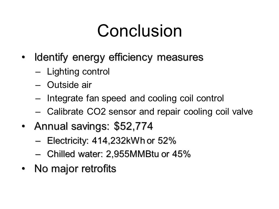Conclusion Identify energy efficiency measuresIdentify energy efficiency measures –Lighting control –Outside air –Integrate fan speed and cooling coil