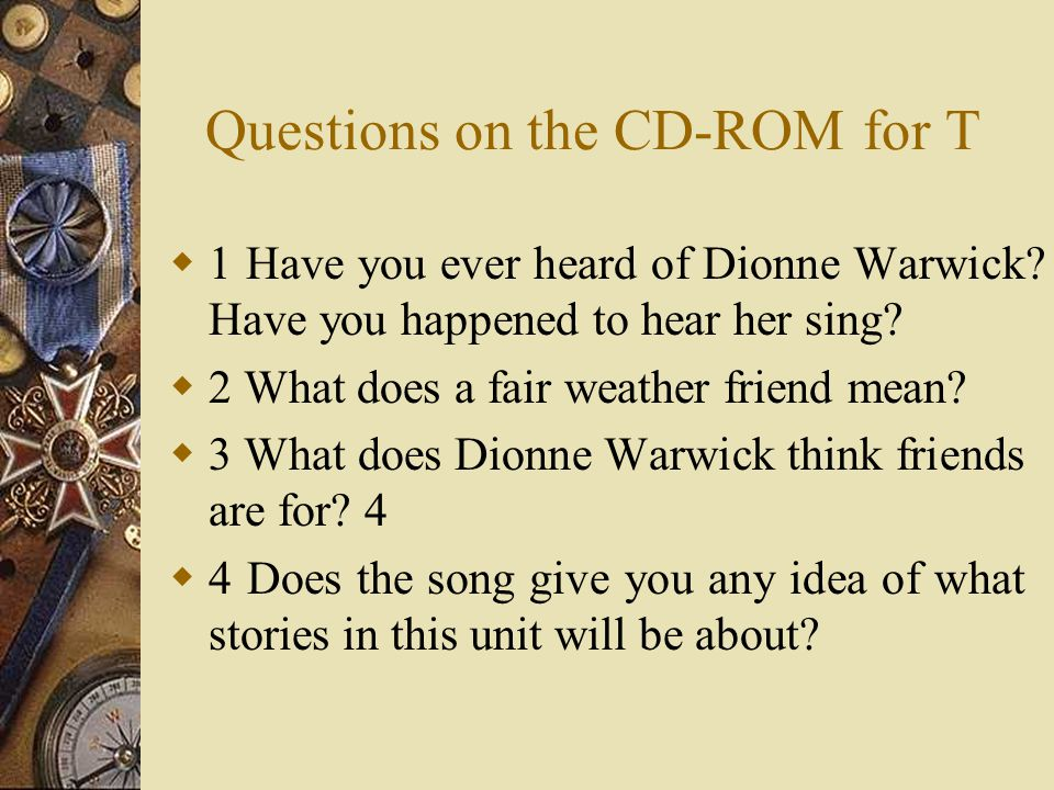 Questions on the CD-ROM for T 1 Have you ever heard of Dionne Warwick? Have you happened to hear her sing? 2 What does a fair weather friend mean? 3 W