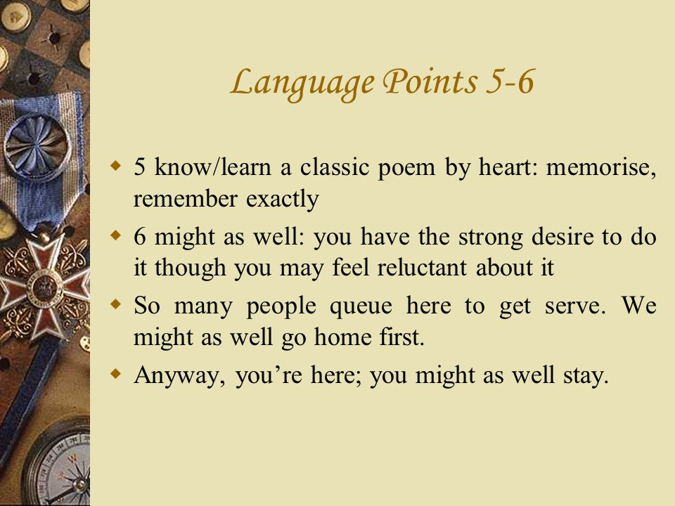 Language Points 5-6 5 know/learn a classic poem by heart: memorise, remember exactly 6 might as well: you have the strong desire to do it though you m