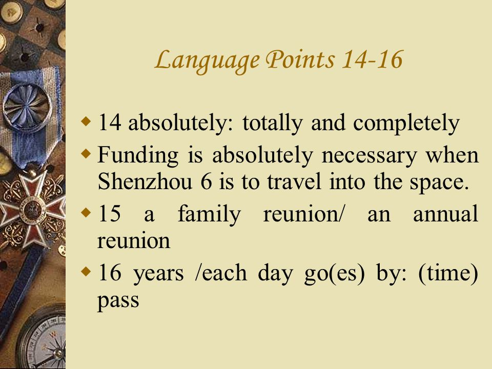 Language Points 14-16 14 absolutely: totally and completely Funding is absolutely necessary when Shenzhou 6 is to travel into the space. 15 a family r