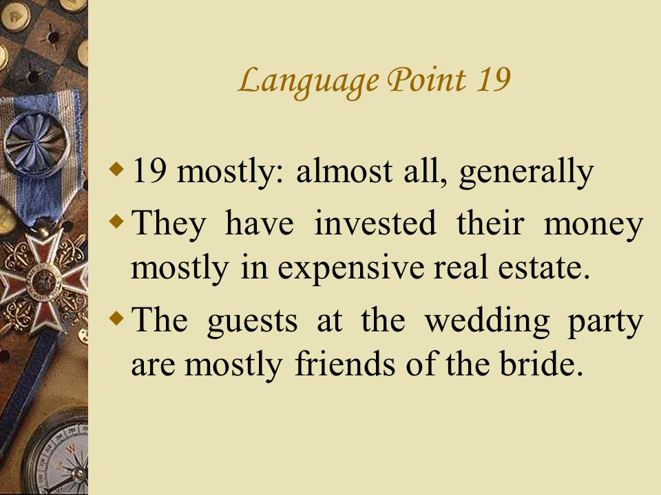 Language Point 19 19 mostly: almost all, generally They have invested their money mostly in expensive real estate. The guests at the wedding party are