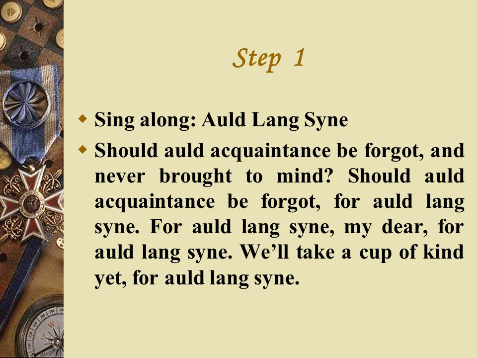 Step 1 Sing along: Auld Lang Syne Should auld acquaintance be forgot, and never brought to mind? Should auld acquaintance be forgot, for auld lang syn