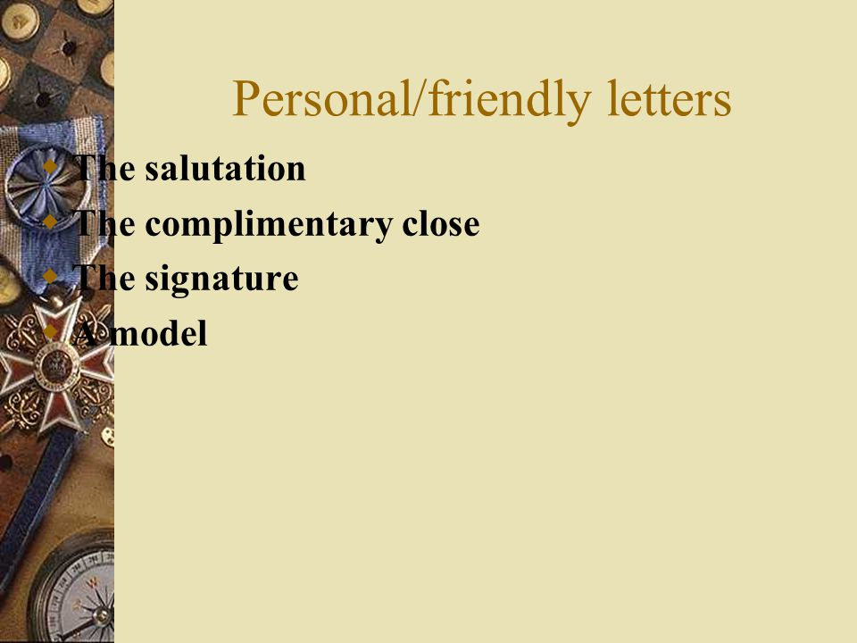 Personal/friendly letters The salutation The complimentary close The signature A model