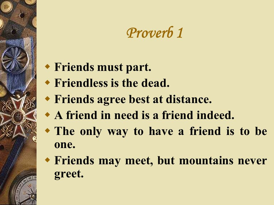 Proverb 1 Friends must part. Friendless is the dead. Friends agree best at distance. A friend in need is a friend indeed. The only way to have a frien