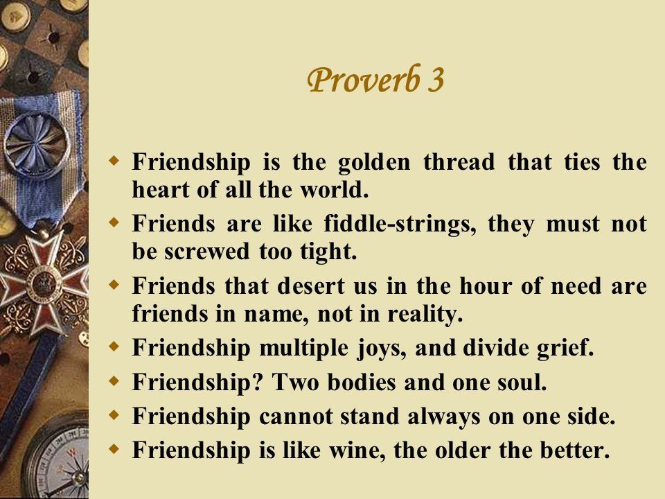 Proverb 3 Friendship is the golden thread that ties the heart of all the world. Friends are like fiddle-strings, they must not be screwed too tight. F