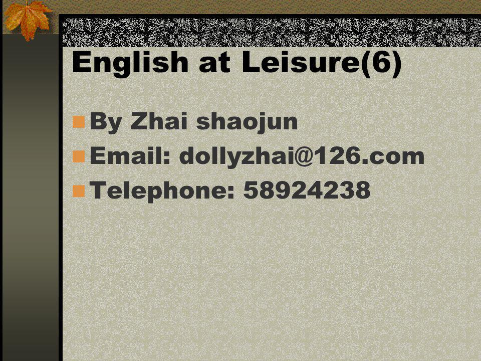English at Leisure(6) By Zhai shaojun Email: dollyzhai@126.com Telephone: 58924238