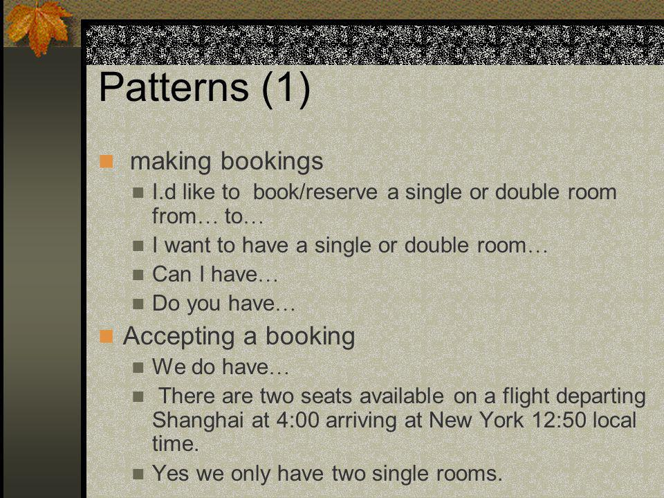 Patterns (1) making bookings I.d like to book/reserve a single or double room from … to … I want to have a single or double room … Can I have … Do you have … Accepting a booking We do have … There are two seats available on a flight departing Shanghai at 4:00 arriving at New York 12:50 local time.