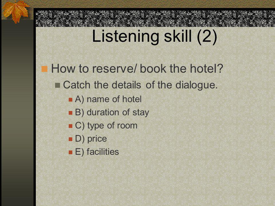 Listening skill (2) How to reserve/ book the hotel? Catch the details of the dialogue. A) name of hotel B) duration of stay C) type of room D) price E