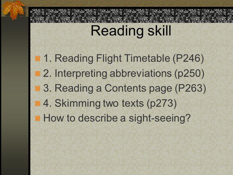 Reading skill 1. Reading Flight Timetable (P246) 2. Interpreting abbreviations (p250) 3. Reading a Contents page (P263) 4. Skimming two texts (p273) H