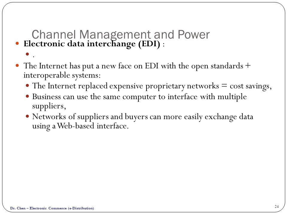 Dr. Chen – Electronic Commerce (e-Distribution) 24 Channel Management and Power Electronic data interchange (EDI) :. The Internet has put a new face o