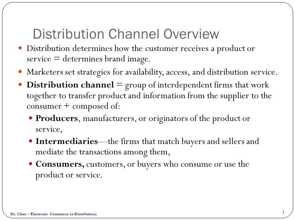 Dr. Chen – Electronic Commerce (e-Distribution) 3 Distribution Channel Overview Distribution determines how the customer receives a product or service