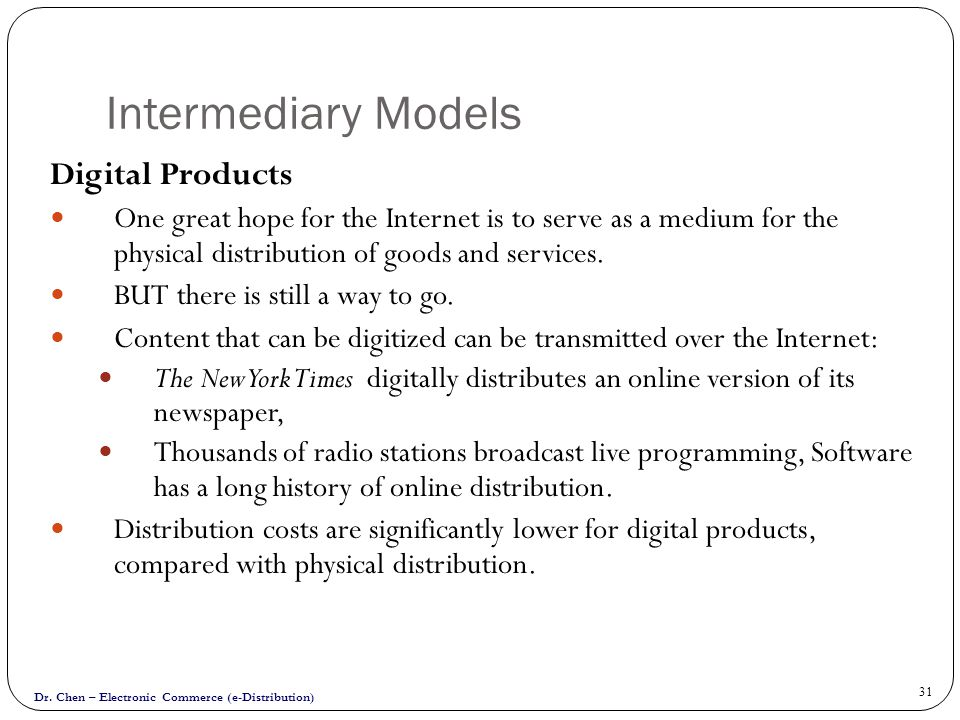 Dr. Chen – Electronic Commerce (e-Distribution) 31 Intermediary Models Digital Products One great hope for the Internet is to serve as a medium for th