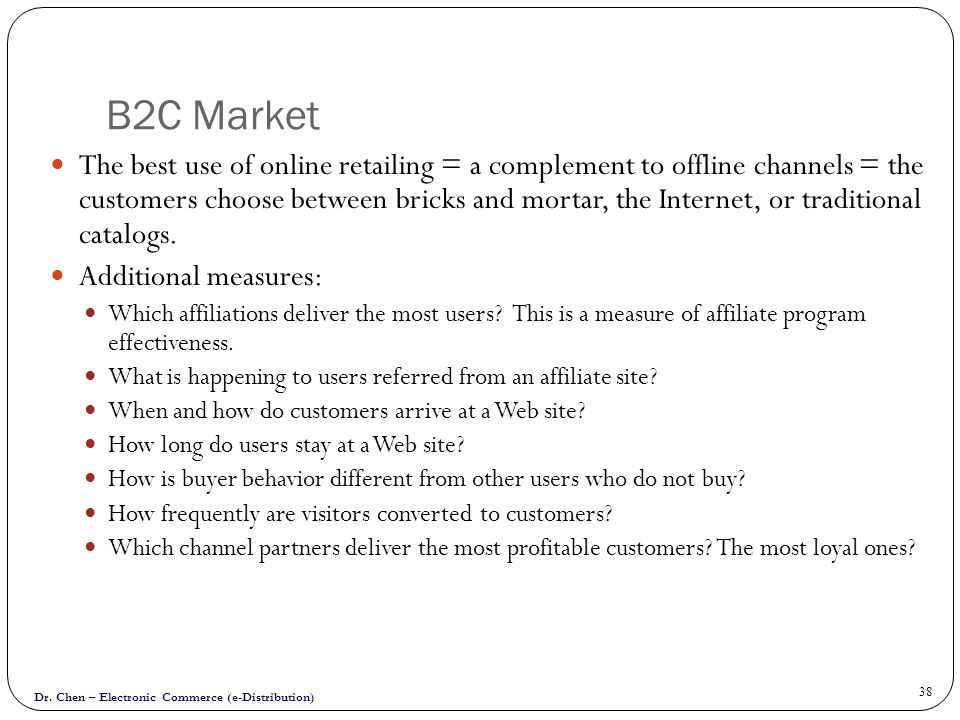 Dr. Chen – Electronic Commerce (e-Distribution) 38 B2C Market The best use of online retailing = a complement to offline channels = the customers choo