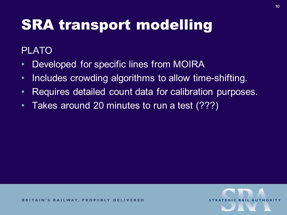 10 SRA transport modelling PLATO Developed for specific lines from MOIRA Includes crowding algorithms to allow time-shifting.
