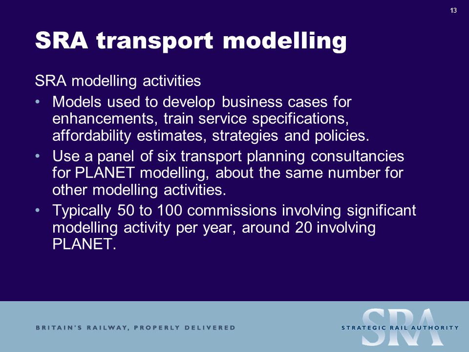 13 SRA transport modelling SRA modelling activities Models used to develop business cases for enhancements, train service specifications, affordability estimates, strategies and policies.