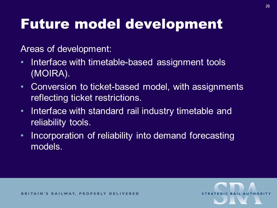 20 Future model development Areas of development: Interface with timetable-based assignment tools (MOIRA).