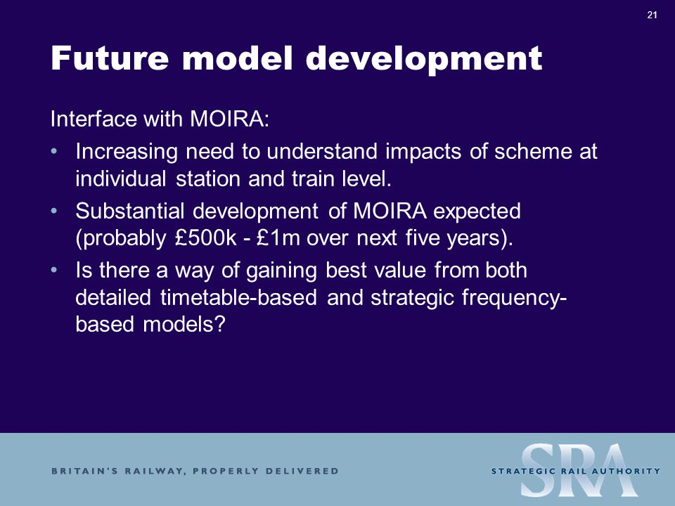 21 Future model development Interface with MOIRA: Increasing need to understand impacts of scheme at individual station and train level.
