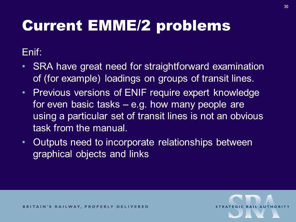 30 Current EMME/2 problems Enif: SRA have great need for straightforward examination of (for example) loadings on groups of transit lines.