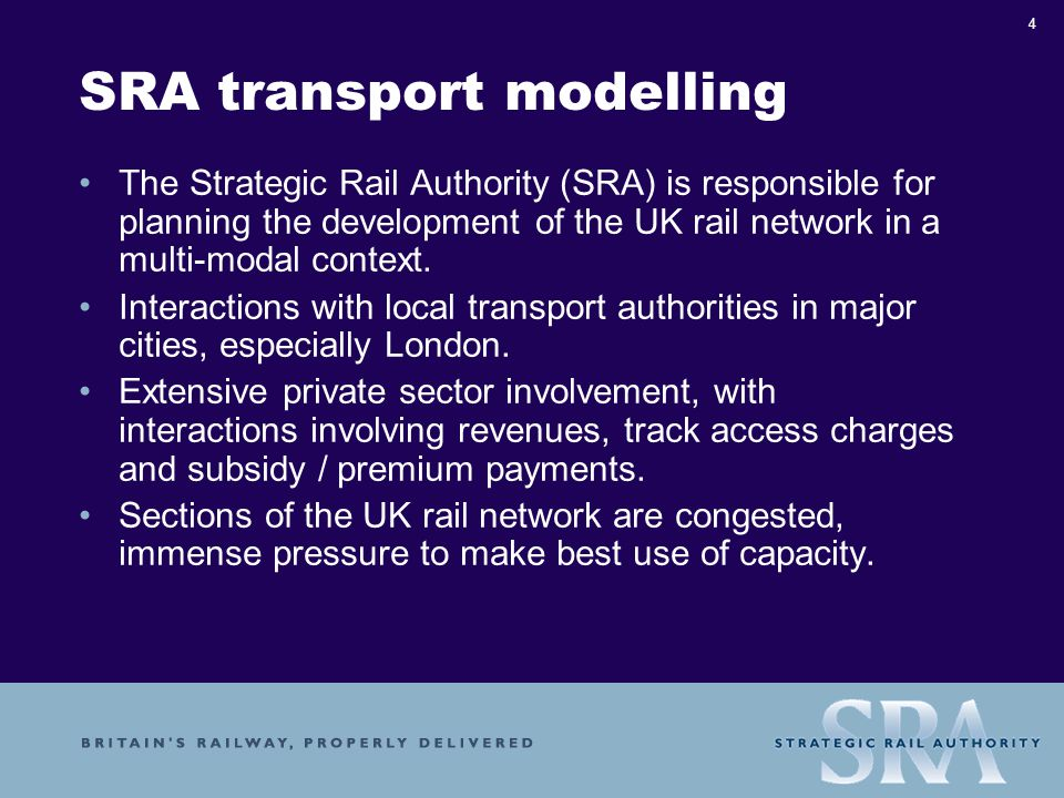 4 SRA transport modelling The Strategic Rail Authority (SRA) is responsible for planning the development of the UK rail network in a multi-modal context.