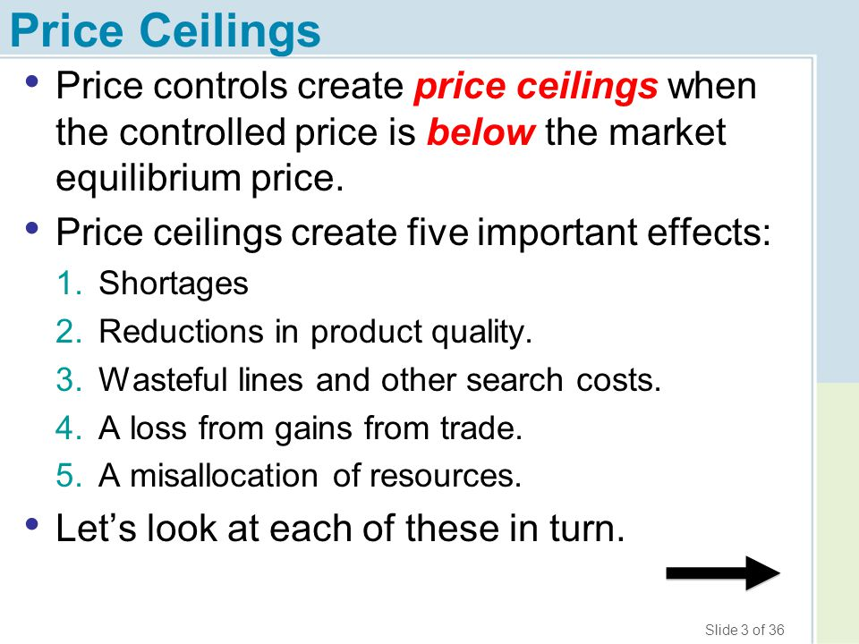 Slide 14 of 36 Price Ceilings 5.Misallocation of Resources (cont.) Misallocation and Production Chaos Shortages in one market create breakdowns and shortages in other markets.