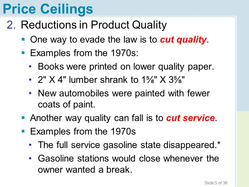 Slide 6 of 36 Price Ceilings 3.Wasteful Lines and Other Search Costs Quantity Price of gasoline per gallon Demand Supply Market equilibrium Controlled price (ceiling) QdQd QsQs Shortage $3 $1 Total value of wasted time Willingness to Pay for Q s Per gallon time cost