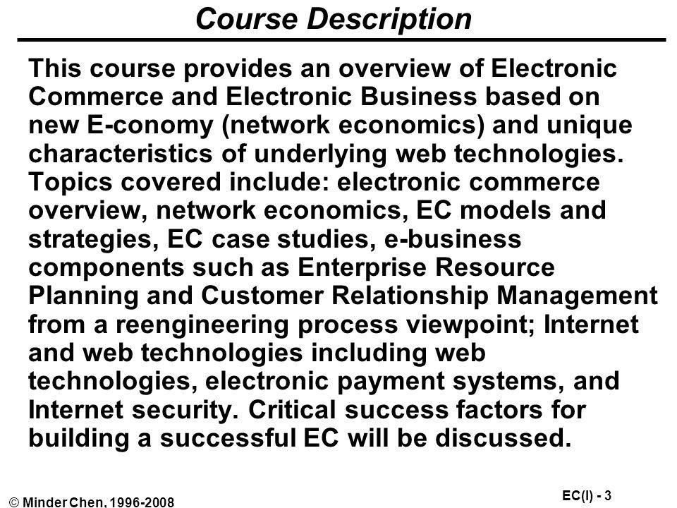 EC(I) - 104 © Minder Chen, 1996-2008 Buy-Side eProcurement Buy-side applications generally consisting of a browser-based self-service front end to ERP and legacy purchasing systems Corporate procurement aggregates many supplier catalogs into a single universal catalog and allows end-user requisitioning from the desktop, facilitating standard procurement for the organization and cutting down on maverick purchasing Purchases made through this system are linked to the back-office ERP or accounting system, cutting time and expense from the transaction and avoiding potential bookkeeping errors Model yields reduced transaction costs but not lower purchase costs; no impact on size of supplier base, no enablement of dynamic trade; buying organizations must set-up and maintain catalogs for each of their suppliers; too costly and technically demanding for most medium and small-sized businesses.