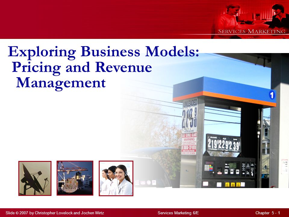 Slide © 2007 by Christopher Lovelock and Jochen Wirtz Services Marketing 6/E Chapter 5 - 1 Exploring Business Models: Pricing and Revenue Management