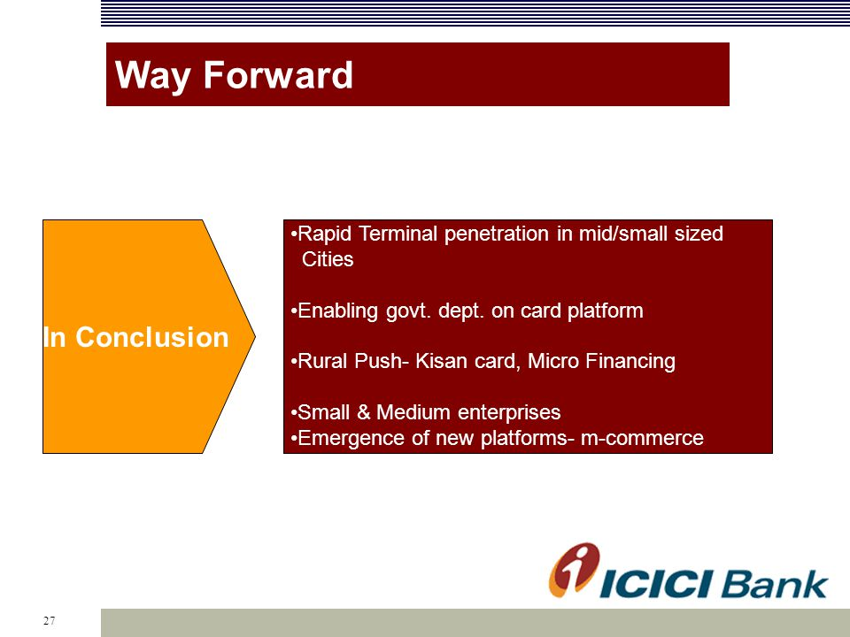 27 Way Forward Terminal penetration in mid & small sized cities Enabling Govt. Depts. on card platform Rural Push- Kisan card, Micro Financing Small &