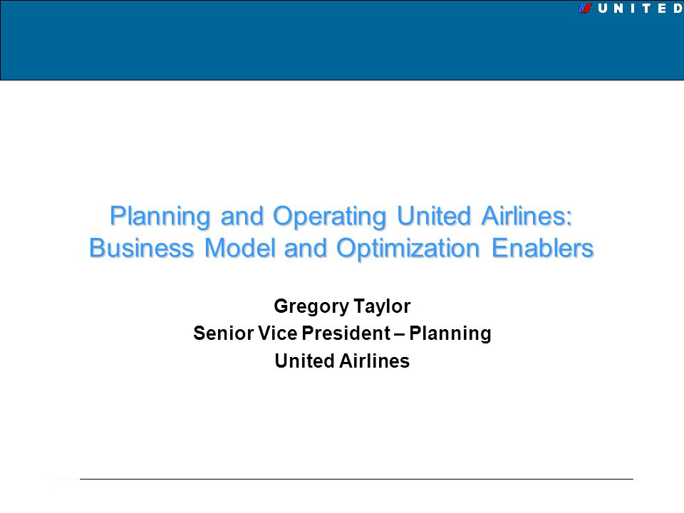 Planning and Operating United Airlines: Business Model and Optimization Enablers Gregory Taylor Senior Vice President – Planning United Airlines