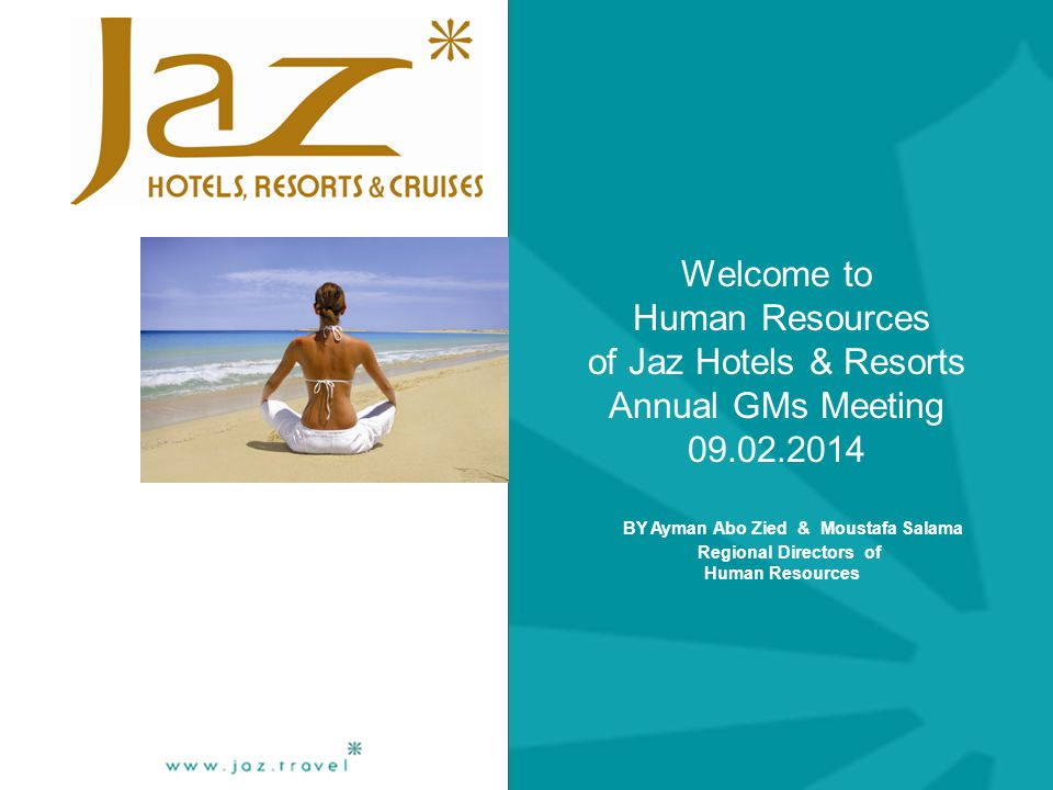 Welcome to Human Resources of Jaz Hotels & Resorts Annual GMs Meeting 09.02.2014 BY Ayman Abo Zied & Moustafa Salama Regional Directors of Human Resources