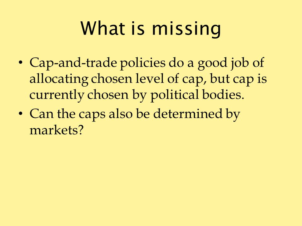 What is missing Cap-and-trade policies do a good job of allocating chosen level of cap, but cap is currently chosen by political bodies.