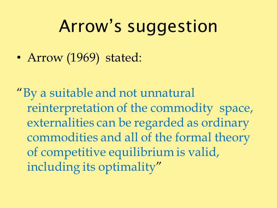 Arrows suggestion Arrow (1969) stated: By a suitable and not unnatural reinterpretation of the commodity space, externalities can be regarded as ordinary commodities and all of the formal theory of competitive equilibrium is valid, including its optimality