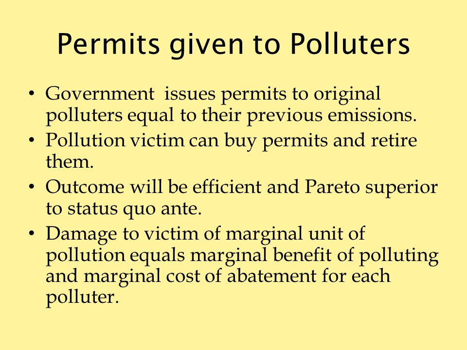 Permits given to Polluters Government issues permits to original polluters equal to their previous emissions.