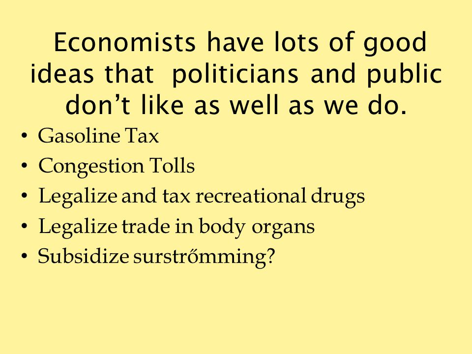 Economists have lots of good ideas that politicians and public dont like as well as we do.