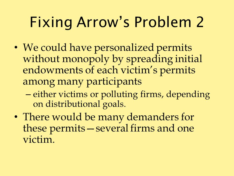 Fixing Arrows Problem 2 We could have personalized permits without monopoly by spreading initial endowments of each victims permits among many participants – either victims or polluting firms, depending on distributional goals.