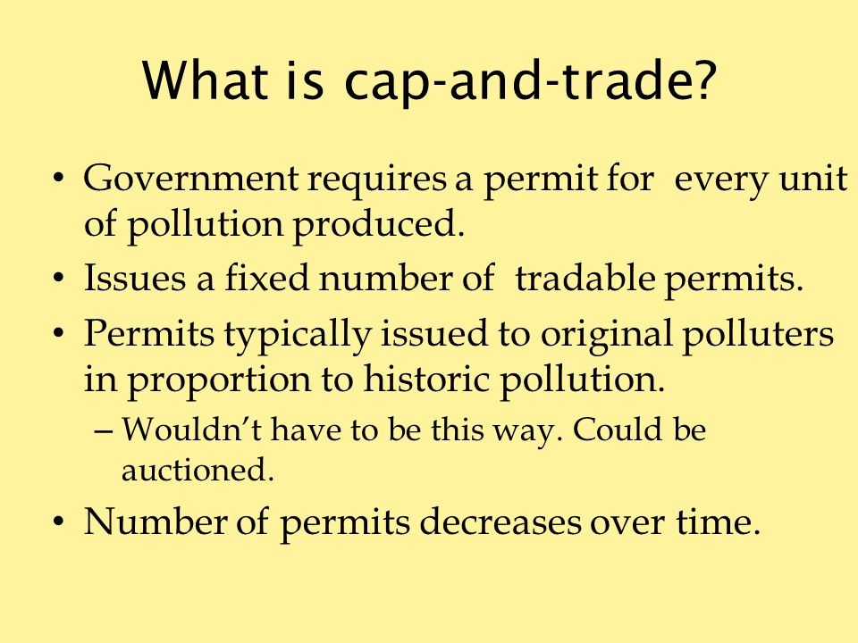 What is cap-and-trade. Government requires a permit for every unit of pollution produced.
