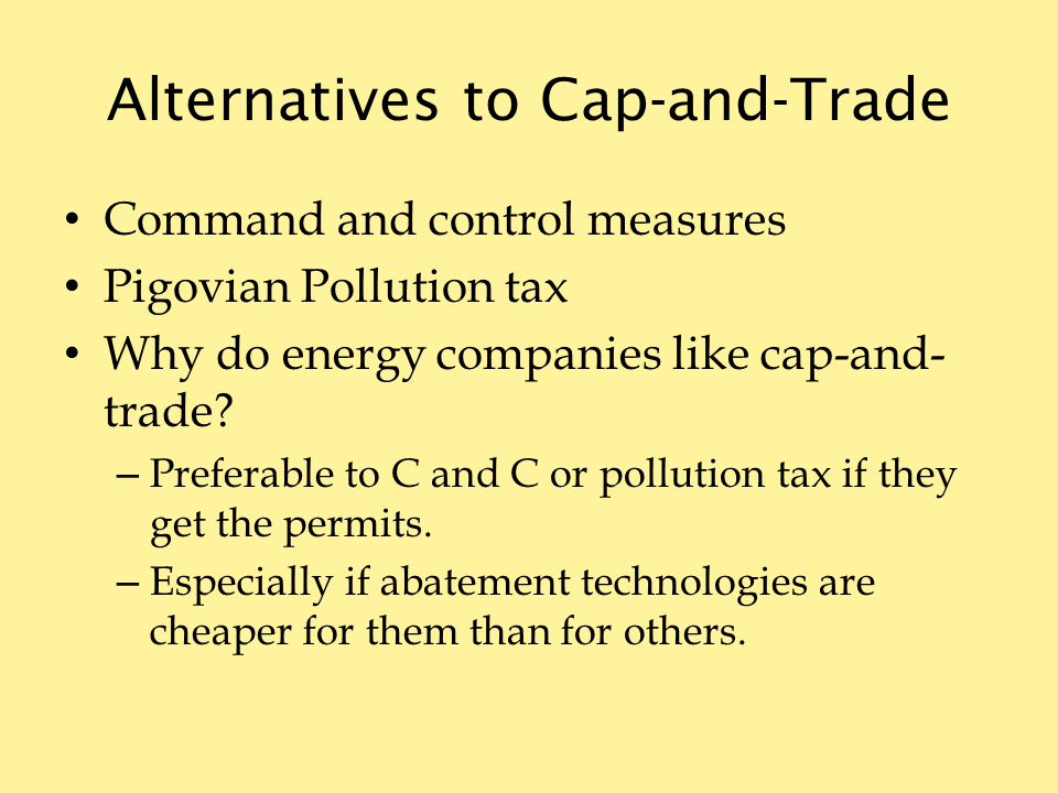 Alternatives to Cap-and-Trade Command and control measures Pigovian Pollution tax Why do energy companies like cap-and- trade.