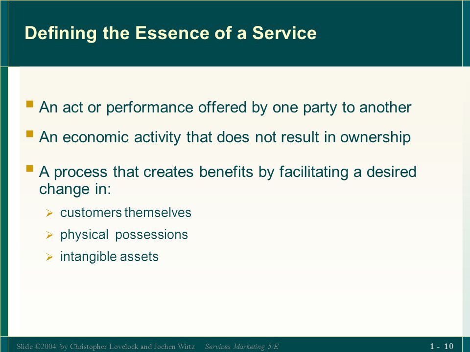 Slide ©2004 by Christopher Lovelock and Jochen Wirtz Services Marketing 5/E 1 - 10 Defining the Essence of a Service An act or performance offered by