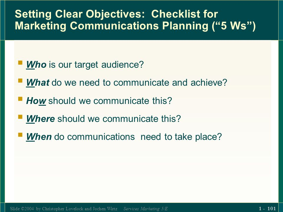 Slide ©2004 by Christopher Lovelock and Jochen Wirtz Services Marketing 5/E 1 - 101 Setting Clear Objectives: Checklist for Marketing Communications P
