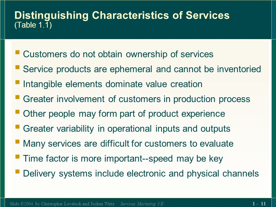 Slide ©2004 by Christopher Lovelock and Jochen Wirtz Services Marketing 5/E 1 - 11 Distinguishing Characteristics of Services (Table 1.1) Customers do