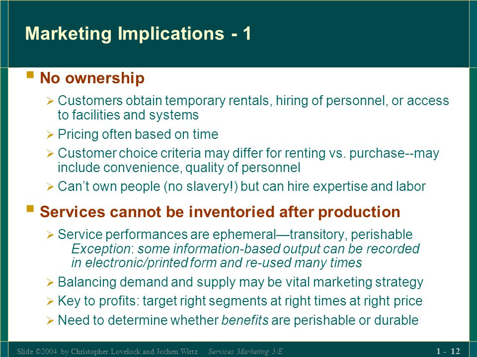 Slide ©2004 by Christopher Lovelock and Jochen Wirtz Services Marketing 5/E 1 - 12 Marketing Implications - 1 No ownership Customers obtain temporary