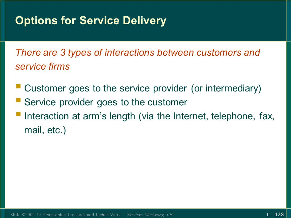 Slide ©2004 by Christopher Lovelock and Jochen Wirtz Services Marketing 5/E 1 - 138 Options for Service Delivery Customer goes to the service provider