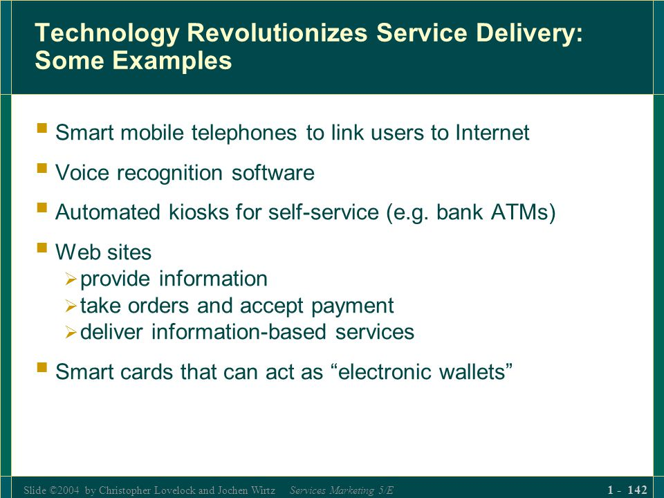Slide ©2004 by Christopher Lovelock and Jochen Wirtz Services Marketing 5/E 1 - 142 Technology Revolutionizes Service Delivery: Some Examples Smart mo